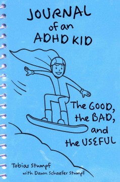 Journal of an ADHD kid : the good, the bad, and the useful - Tobias Stumpf ; with Dawn Schaefer Stumpf.