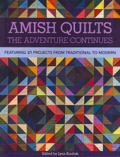 Amish quilts : the adventure continues : featuring 21 projects from traditional to modern / edited by Lynn Koolish. - edited by Lynn Koolish.