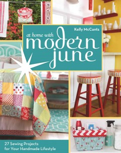 At home with Modern June : 27 sewing projects for your handmade lifestyle - Kelly McCants.