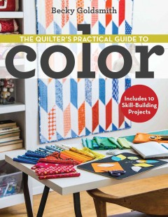 The quilter's practical guide to color : includes 10 skill-building projects / Becky Goldsmith. - Becky Goldsmith.