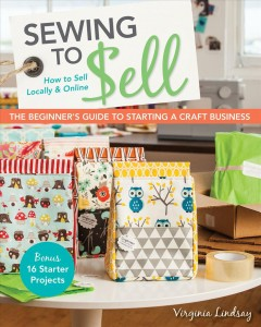 Sewing to Sell-The Beginner''s Guide to Starting a Craft Business : Bonus-16 Starter Projects How to Sell Locally & Online.