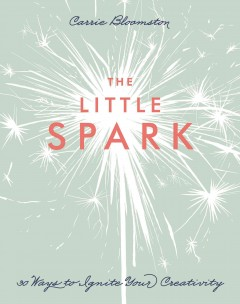 The little spark : 30 ways to ignite your creativity - Carrie Bloomston.