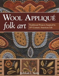 Wool appliqué folk art : traditional projects inspired by 19th-century American life / Rebekah L. Smith. - Rebekah L. Smith.