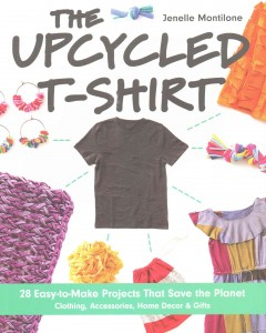 The upcycled T-shirt : 28 easy-to-make projects that save the planet - clothing, accessories, home decor & gifts / Jenelle Montilone. - Jenelle Montilone.