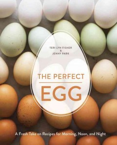 Perfect Egg : A Fresh Take on Recipes for Morning, Noon, and Night