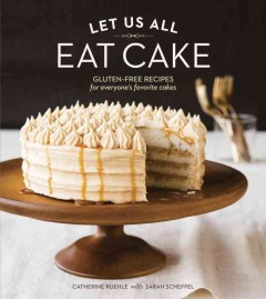 Let us all eat cake : gluten-free recipes for everyone's favorite cakes - Catherine Ruehle with Sarah Scheffel ; photography by Erin Kunkel.