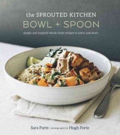 Sprouted Kitchen Bowl and Spoon : Simple and Inspired Whole Foods Recipes to Savor and Share