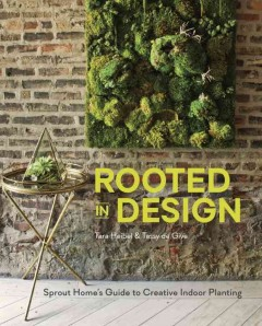 Rooted in design : Sprout Home's guide to creative indoor planting / Tara Heibel and Tassy de Give ; photos by Ramsay de Give and Maria Lawson. - Tara Heibel and Tassy de Give ; photos by Ramsay de Give and Maria Lawson.