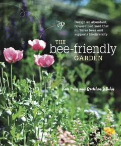 The bee-friendly garden : design an abundant, flower-filled yard that nurtures bees and supports biodiversity / Kate Frey and Gretchen LeBuhn. - Kate Frey and Gretchen LeBuhn.