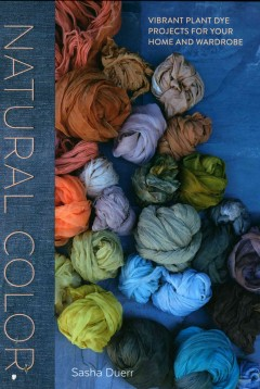 Natural Color : Vibrant Plant Dye Projects for Your Home and Wardrobe
