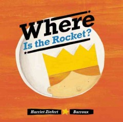 Where is the rocket? - Harriet Ziefert ; illustrations by Barroux.