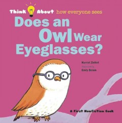 Does an owl wear eyeglasses? : think about how everyone sees - by Harriet Ziefert ; illustrated by Emily Bolam.