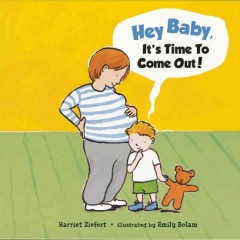 Hey, baby, it's time to come out! /  by Harriet Ziefert ; illustrated by Emily Bolam. - by Harriet Ziefert ; illustrated by Emily Bolam.