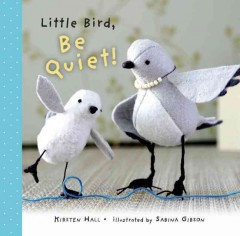 Little Bird, be quiet! /  by Kirsten Hall ; illustrated by Sabina Gibson. - by Kirsten Hall ; illustrated by Sabina Gibson.
