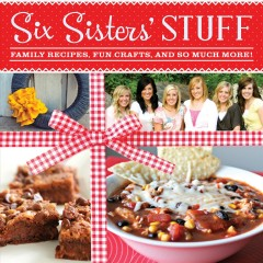 Six Sisters' Stuff : Family Recipes, Fun Crafts, and So Much More!