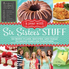 Year With Six Sisters' Stuff : 52 Menu Plans, Recipes, and Ideas to Bring Families Together