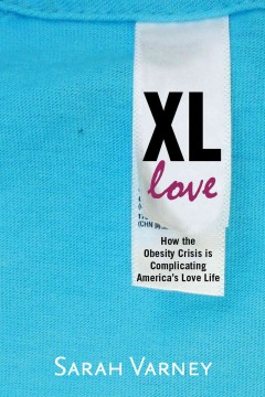 XL love : how the obesity crisis is complicating America's love life - Sarah Varney.