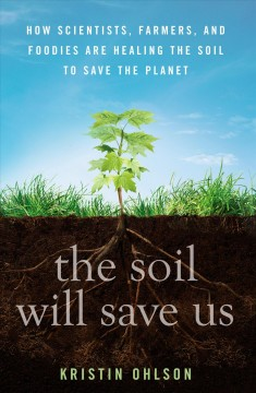 The soil will save us! : how scientists, farmers, and foodies are healing the soil to save the planet - Kristin Ohlson.