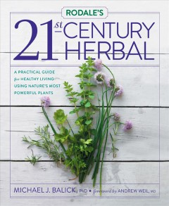 Rodale's 21st-century herbal : a practical guide for healthy living using nature's most powerful plants / Michael J. Balick ; foreword by Andrew Weil ; edited by Vicki Mattern and featuring top healing herbs from Tieraona Low Dog. - Michael J. Balick ; foreword by Andrew Weil ; edited by Vicki Mattern and featuring top healing herbs from Tieraona Low Dog.