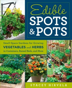 Edible spots & pots : small-space gardens for growing vegetables and herbs in containers, raised beds, and more / Stacey Hirvela. - Stacey Hirvela.