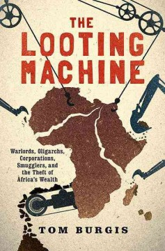 Looting Machine : Warlords, Oligarchs, Corporations, Smugglers, and the Theft of Africa's Wealth