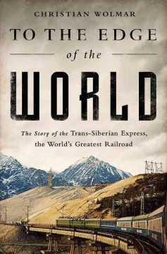To the edge of the world : the story of the Trans-Siberian Express, the world's greatest railroad - Christian Wolmar.