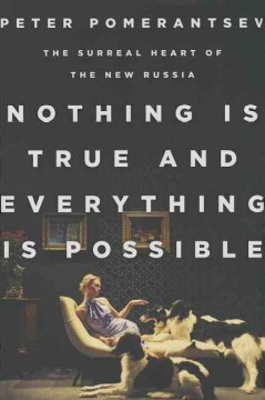 Nothing is true and everything is possible : the surreal heart of the new Russia - Peter Pomerantsev.
