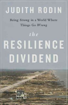 The resilience dividend : being strong in a world where things go wrong - Judith Rodin, President of The Rockefeller Foundation.