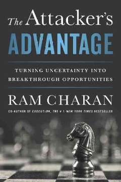 The attacker's advantage : turning uncertainty into breakthrough opportunities / Ram Charan. - Ram Charan.
