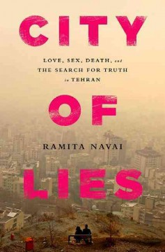 City of lies : love, sex, death, and the search for truth in Tehran - Ramita Navai.