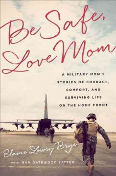 Be Safe, Love Mom : A Military Mom's Stories of Courage, Comfort, and Surviving Life on the Home Front