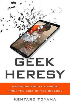 Geek heresy : rescuing social change from the cult of technology / Kentaro Toyama. - Kentaro Toyama.