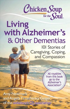 Chicken soup for the soul : living with Alzheimer's & other dementias : 101 stories of caregiving, coping, and compassion - [compiled by] Amy Newmark [and] Angela Timashenka Geiger.