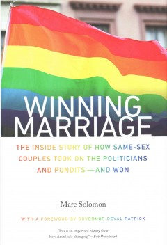 Winning marriage : the inside story of how same-sex couples took on the politicians and pundits -- and won / Marc Solomon ; foreword by Governor Deval Patrick. - Marc Solomon ; foreword by Governor Deval Patrick.
