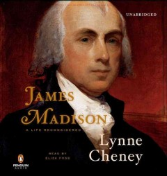 James Madison : a life reconsidered - Lynne Cheney.