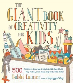 The giant book of creativity for kids : 500 activities to encourage creativity in kids ages 2 to 12 : play, pretend, draw, dance, sing, write, build, tinker / Bobbi Conner ; illustrations by Denise Holmes. - Bobbi Conner ; illustrations by Denise Holmes.