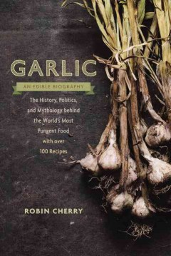 Garlic, an Edible Biography : The History, Politics, and Mythology Behind the World's Most Pungent Food--with over 100 Recipes