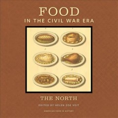 Food in the Civil War era : the North - edited by Helen Zoe Veit.