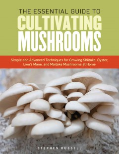 The essential guide to cultivating mushrooms : simple and advanced techniques for growing shiitake, oyster, lion's mane, and maitake mushrooms at home - Stephen Russell.