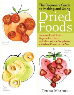 Beginner's Guide to Making and Using Dried Foods : Preserve Fresh Fruits, Vegetables, Herbs, and Meat With a Dehydrator, a Kitchen Oven, or the Sun