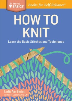 How to Knit Learn the Basic Stitches and Techniques. A Storey Basics® Title