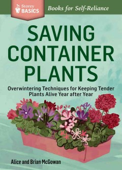 Saving container plants : overwintering techniques for keeping tender plants alive year after year - Alice and Brian McGowan.