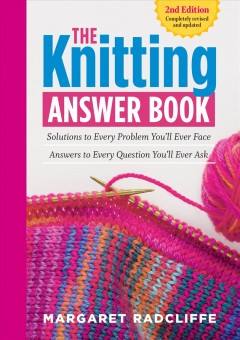 Knitting Answer Book : Solutions to Every Problem You'll Ever Face; Answers to Every Question You'll Ever Ask