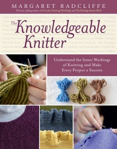 Knowledgeable Knitter : Understand the Inner Workings of Knitting and Make Every Project a Success