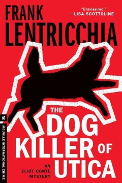 The dog killer of Utica : an Eliot Conte mystery - Frank Lentricchia.