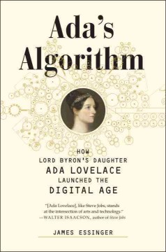 Ada's algorithm : how Lord Byron's daughter Ada Lovelace launched the digital age - James Essinger.