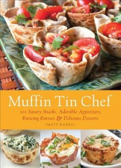 Muffin tin chef : 101 savory snacks, adorable appetizers, enticing entrees & delicious desserts - Matt Kadey.