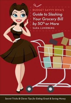 Budget savvy diva's guide to slashing your grocery bill by 50% or more : secret tricks & clever tips for eating great & saving money / Sara Lundberg. - Sara Lundberg.