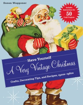 Have yourself a very vintage christmas : Crafts, Decorating Tips, and Recipes, 1920s-1960s. Susan Waggoner.