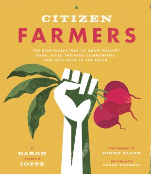 Citizen darmers : the biodynamic way to grow healthy food, build thriving communities, and give back to the Earth / Daron Joffe. - Daron Joffe.